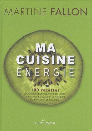 Ma cuisine énergie : 100 recettes gourmandes pour devenir beau, drôle, mince, jeune, audacieux et intelligent, ou le rester si on l'est déjà !