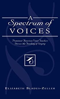 A Spectrum of Voices: Prominent American Voice Teachers Discuss the Teaching of Singing par [Blades-Zeller, Elizabeth]