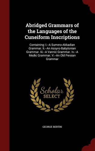 Abridged Grammars of the Languages of the Cuneiform Inscriptions: Containing: I.--A Sumero-Akkadian Grammar. Ii.--An Assyro-Babylonian Grammar. ... Medic Grammar. V.--An Old Persian Grammar por George Bertin