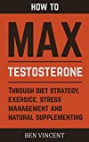Max Testosterone: How to Maximize and Boost Testosterone Naturally (Diet Strategy, Exercise, Stress Management, Best Testosterone Supplements Book 1)
