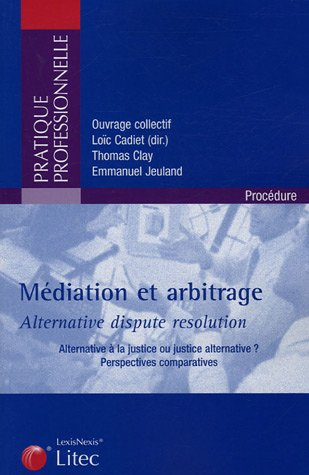 Médiation et arbitrage - Alternative dispute résolution: Alternative à la justice ou justice alternative ? - Perspectives comparatives par Loïc Cadiet, Emmanuel Jeuland, Collectif Litec, Thomas Clay