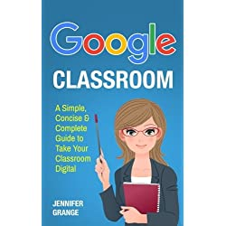 Google Classroom: A Simple, Concise & Complete Guide to Take Your Classroom Digital