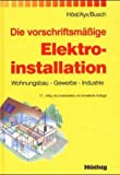 Die vorschriftsmäßige Elektroinstallation: Wohnungsbau - Gewerbe - Industrie
