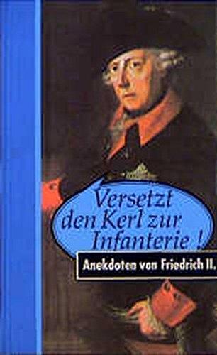 Versetzt den Kerl zur Infanterie! Anekdoten von Friedrich II