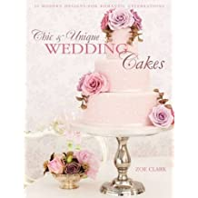 Chic & Unique Wedding Cakes: 30 Modern Cake Designs and Inspirations by Zoe Clark (2014-10-28)