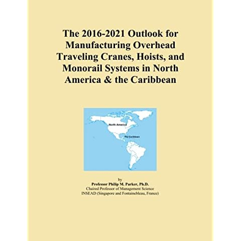 The 2016-2021 Outlook for Manufacturing Overhead Traveling Cranes, Hoists, and Monorail Systems in North America & the Caribbean