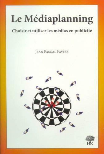 Le Médiaplanning : Choisir et utiliser les médias en publicité par Jean-Pascal Favier
