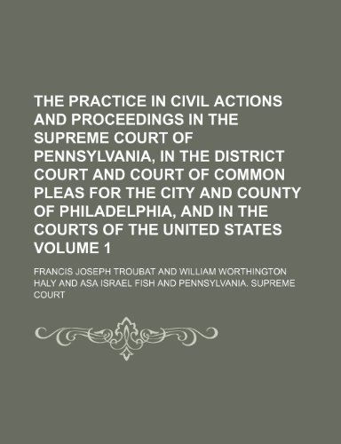The practice in civil actions and proceedings in the Supreme Court of Pennsylvania, in the District Court and Court of Common Pleas for the city and ... in the courts of the United States Volume 1