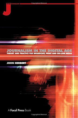 Journalism in the Digital Age: Theory and Practice for Broadcast, Print and On-line Media by John Herbert (1999-11-03)