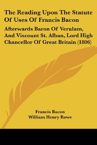 The Reading Upon The Statute Of Uses Of Francis Bacon: Afterwards Baron Of Verulam, And Viscount St. Alban, Lord High Chancellor by Francis Bacon