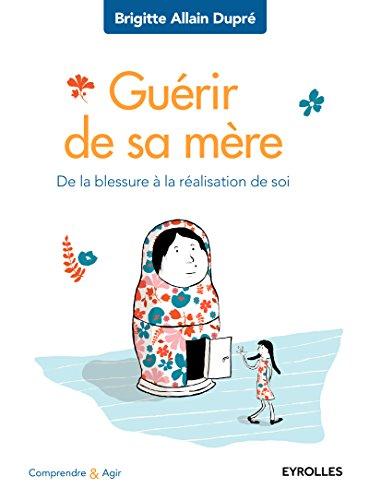 Guérir de sa mère: De la blessure à la réalisation de soi. par Brigitte Allain Dupré