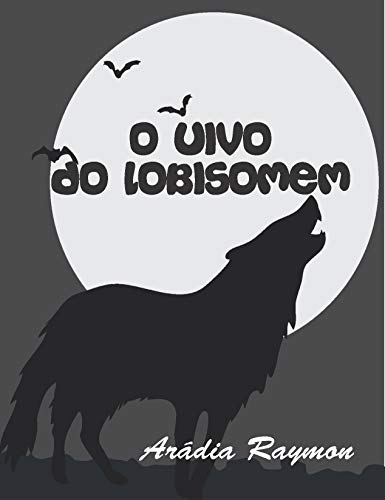 O Uivo do Lobisomem (Lendas e Mistérios Livro 4) (Portuguese Edition) por Arádia Raymon (maria Fernandes Novaes)