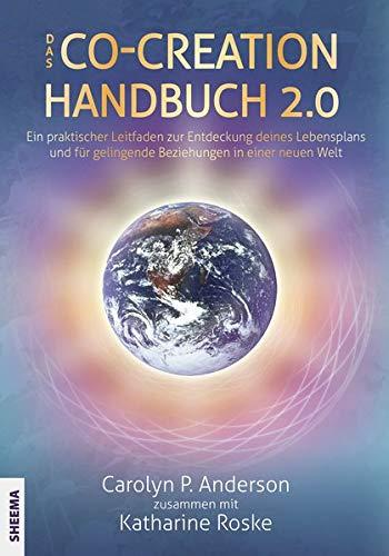 Das Co-Creation Handbuch 2.0: Ein praktischer Leitfaden zur Entdeckung deines Lebensplans und für gelingende Beziehungen in einer neuen Welt