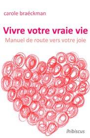 Vers La Joie - Vivre Votre Vraie Vie : Manuel de