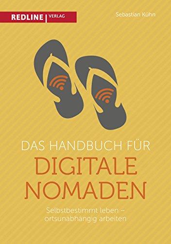 Das Handbuch für digitale Nomaden: Selbstbestimmt leben - ortsunabhängig arbeiten