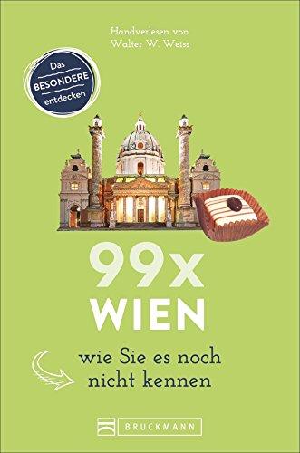Bruckmann Reiseführer: 99 x Wien wie Sie es noch nicht kennen. 99x Kultur, Natur, Essen und Hotspots abseits der bekannten Highlights. NEU 2018.