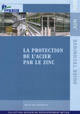 La protection de l'acier par le zinc: Guide technique - Juin 2005 par FFB - Fédération Française du Bâtiment
