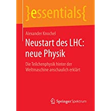 Neustart des LHC: neue Physik: Die Teilchenphysik hinter der Weltmaschine anschaulich erklärt (essentials)