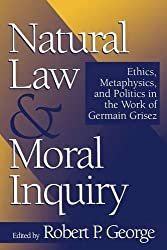 Natural Law and Moral Inquiry: Ethics, Metaphysics, and Politics in the Thought of Germain Grisez: Ethics, Metaphysics, and Politics in the Work of Germain Grisez