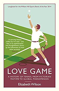 Love Game: A History of Tennis, from Victorian Pastime to Global Phenomenon by [Wilson, Elizabeth]