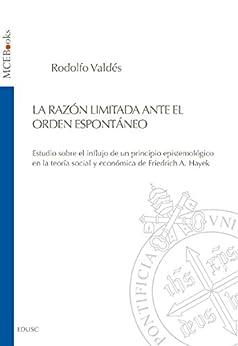 La Razón limitada ante el orden espontáneo: Estudio sobre el influjo de un principio epistemólogico en la teoría social y económica de Friedrich A. Hayek di [Valdés, Rodolfo]
