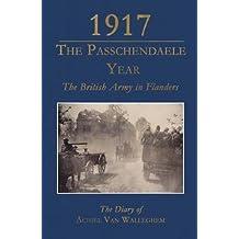 1917 - The Passchendaele Year: The British Army in Flanders: The Diary of Achiel van Walleghem