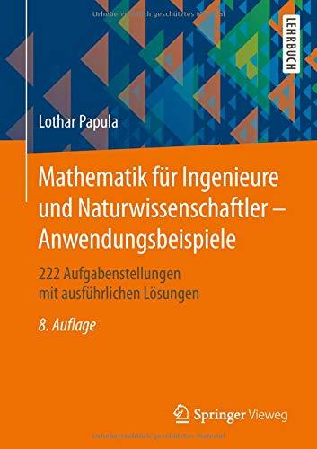 Mathematik für Ingenieure und Naturwissenschaftler - Anwendungsbeispiele: 222 Aufgabenstellungen mit ausführlichen Lösungen