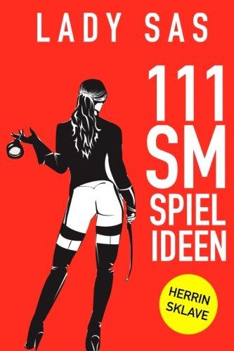 111 SM Spielideen: Herrin – Sklave. Frische Inspirationen und Ideen für Deine nächste BDSM-Session.