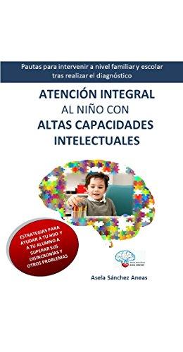 Atención Integral al Nilño con Altas Capacidades Intelectuales: Pautas para intervenir a nivel familiar y escolar tras realizar el diagnóstico por Asela Sánchez Aneas