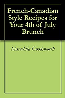 French-Canadian Style Recipes  for Your 4th of July  Brunch (English Edition) von [Goodsworth, Marsehlla]