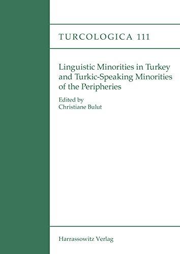 Linguistic minorities in Turkey and Turkic-speaking minorities of the periphery (Turcologica, Band 111)
