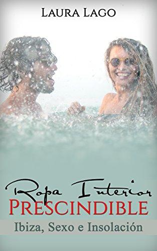 Ropa Interior Prescindible: Ibiza, sexo e insolación (Novela Romántica y Erótica en Español: Comedia nº 2) de [Lago, Laura]