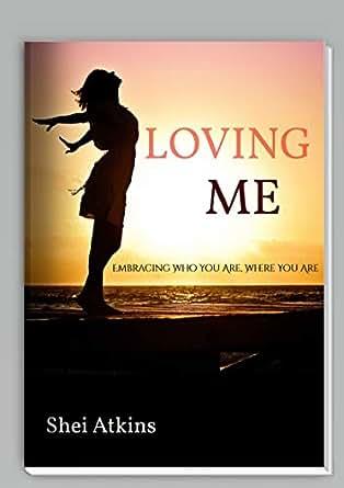 Loving Me: Embracing Who You Are, Where You Are eBook: Shei