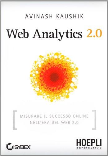 Web Analytics 2.0. Misurare il successo online nell'era del web 2.0