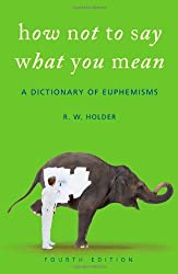 How Not To Say What You Mean: A Dictionary of Euphemisms by R. W. Holder (2007-09-13)