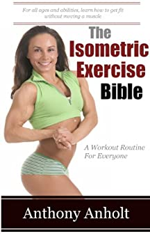 The Isometric Exercise Bible: A Workout Routine For Everyone (abs, building muscle, anti aging, exercise workout, home workout Book 1) by [Anholt, Anthony]
