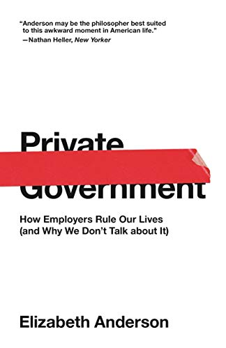 Private Government - How Employers Rule Our Lives (and Why We Don`t Talk about It)