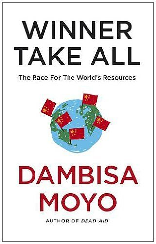Winner Take All: China's Race for Resources and What It Means for the World by Moyo, Dambisa (2012) Hardcover