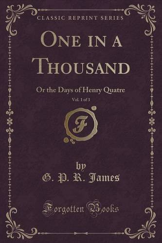 One in a Thousand, Vol. 1 of 3: Or the Days of Henry Quatre (Classic Reprint)