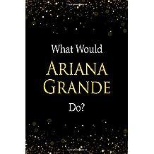 What Would Ariana Grande Do?: Ariana Grande Designer Notebook