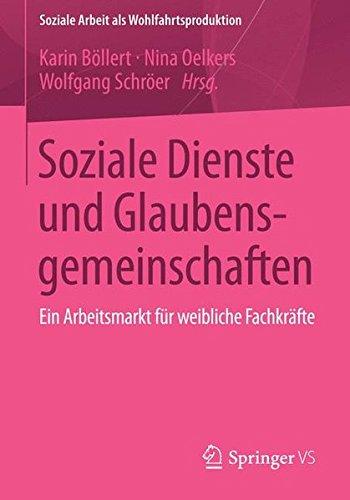 Soziale Dienste und Glaubensgemeinschaften: Ein Arbeitsmarkt für weibliche Fachkräfte (Soziale Arbeit als Wohlfahrtsproduktion, Band 4)