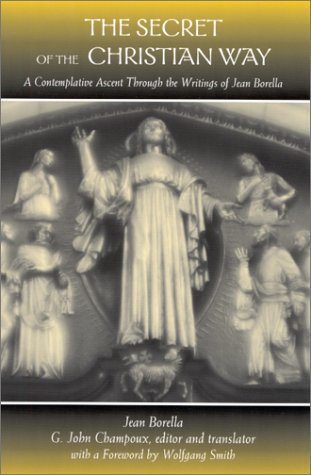 The Secret of the Christian Way: A Contemplative Ascent through the Writings of Jean Borella: A Contemplative Ascent Through the Writings of Jean ... (SUNY series in Western Esoteric Traditions)