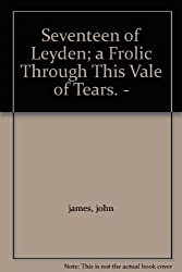 Seventeen of Leyden;: A frolic through this vale of tears