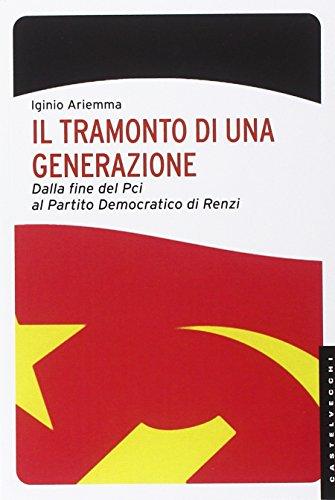 Il tramonto di una generazione. Dalla fine del PCI al Partito Democratico di Renzi (Le Navi)