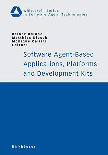 Software Agent-Based Applications, Platforms and Development Kits (Whitestein Series in Software Agent Technologies and Autonomic Computing) -