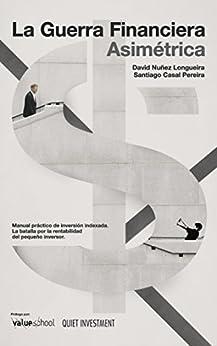 La Guerra Financiera Asimétrica: Manual práctico de inversión indexada. La batalla por la rentabilidad del pequeño inversor (Spanish Edition)