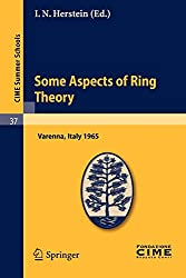 Some Aspects of Ring Theory: Lectures given at a Summer School of the Centro Internazionale Matematico Estivo (C.I.M.E.) held in Varenna (Como), Italy, August 23-31, 1965 (C.I.M.E. Summer Schools)