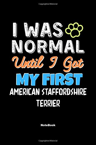 I Was Normal Until I Got My First American Staffordshire Terrier Notebook – American Staffordshire Terrier Dog Lover and…