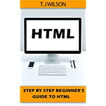HTML: Step by Step Beginners Guide to HTML (Programming for Beginners in under 8 hours!) (English Edition)