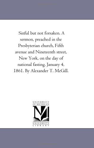Sinful but not forsaken. A sermon, preached in the Presbyterian church, Fifth avenue and Nineteenth street, New York, on the day of national fasting, January 4, 1861. By Alexander T. McGill.